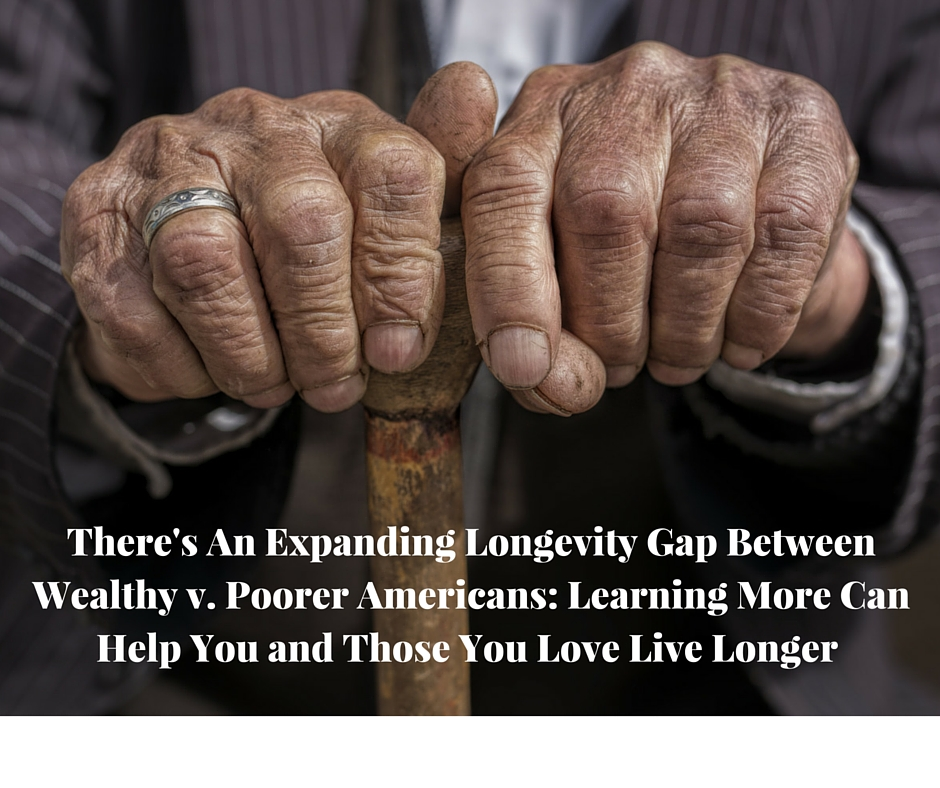 There's An Expanding Longevity Gap Between Wealthy v. Poorer Americans- Learning More Can Help You and Those You Love Live Longer (1)